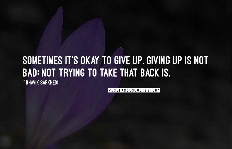 Bhavik Sarkhedi quotes: Sometimes it's okay to give up. Giving up is not bad; not trying to take that back is.