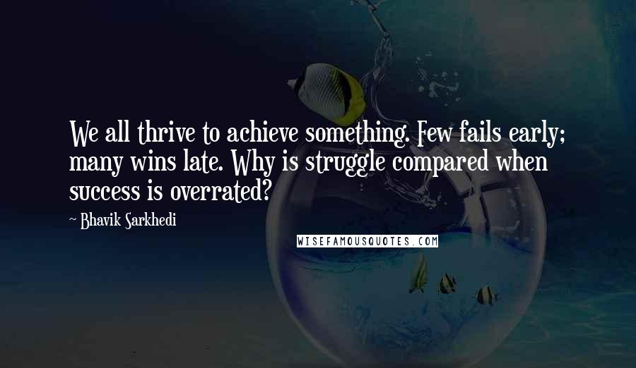 Bhavik Sarkhedi quotes: We all thrive to achieve something. Few fails early; many wins late. Why is struggle compared when success is overrated?
