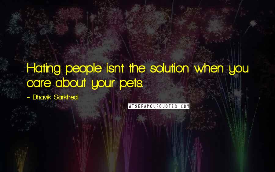 Bhavik Sarkhedi quotes: Hating people isn't the solution when you care about your pets.