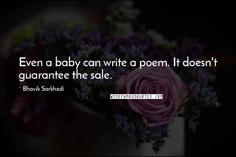 Bhavik Sarkhedi quotes: Even a baby can write a poem. It doesn't guarantee the sale.