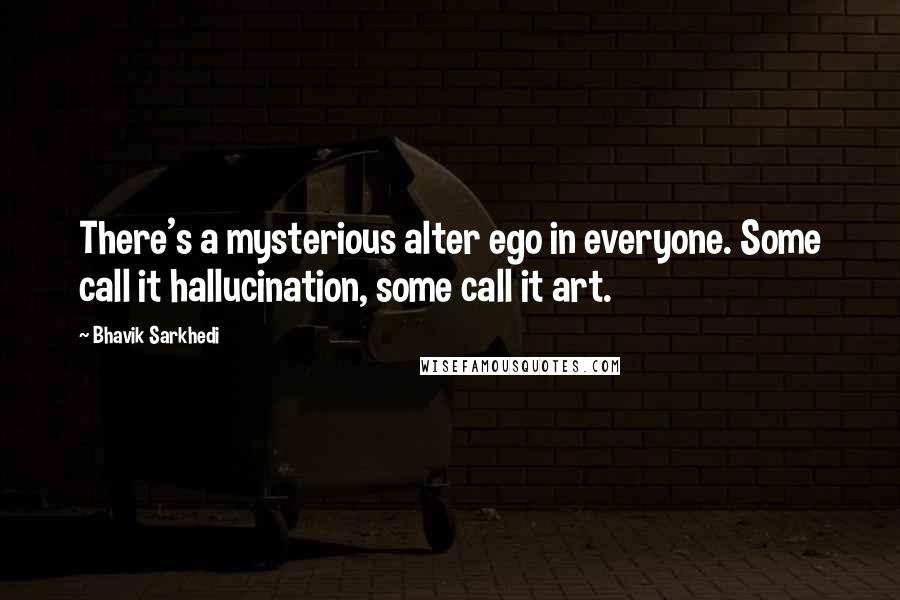 Bhavik Sarkhedi quotes: There's a mysterious alter ego in everyone. Some call it hallucination, some call it art.