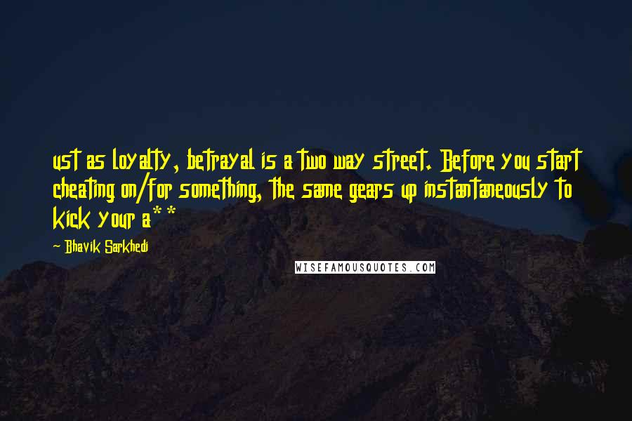 Bhavik Sarkhedi quotes: ust as loyalty, betrayal is a two way street. Before you start cheating on/for something, the same gears up instantaneously to kick your a**