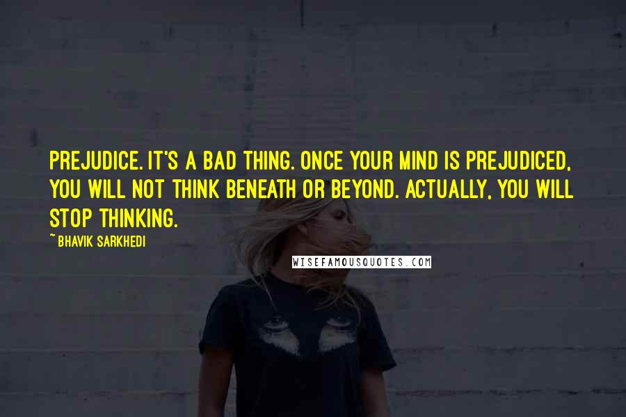 Bhavik Sarkhedi quotes: Prejudice. It's a bad thing. Once your mind is prejudiced, you will not think beneath or beyond. Actually, you will stop thinking.