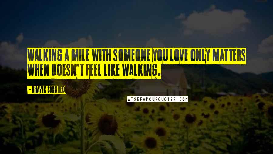 Bhavik Sarkhedi quotes: Walking a mile with someone you love only matters when doesn't feel like walking.