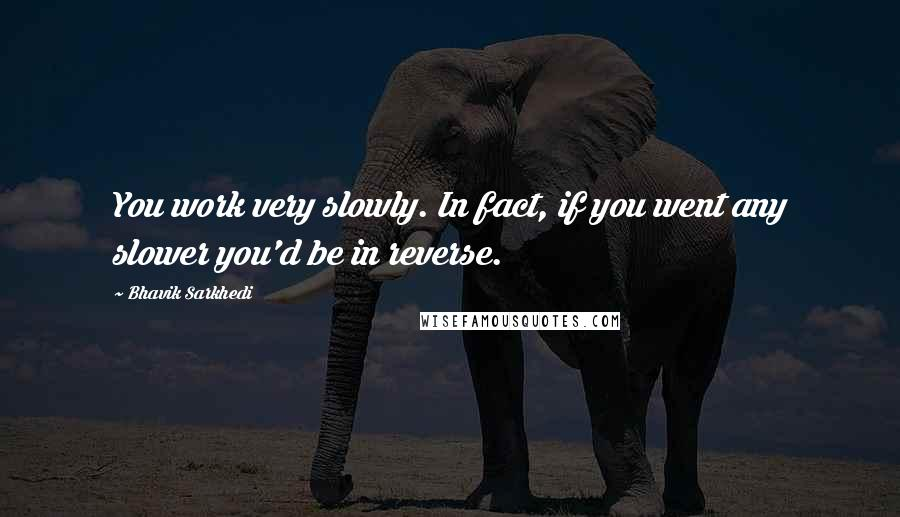 Bhavik Sarkhedi quotes: You work very slowly. In fact, if you went any slower you'd be in reverse.