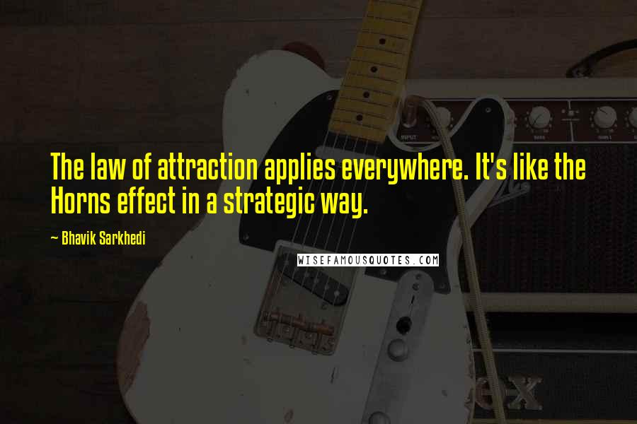 Bhavik Sarkhedi quotes: The law of attraction applies everywhere. It's like the Horns effect in a strategic way.