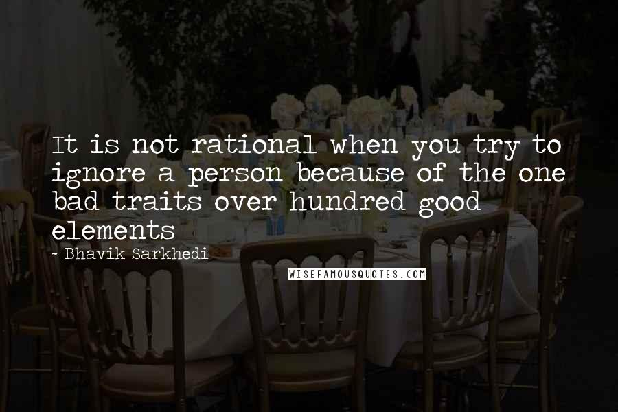 Bhavik Sarkhedi quotes: It is not rational when you try to ignore a person because of the one bad traits over hundred good elements