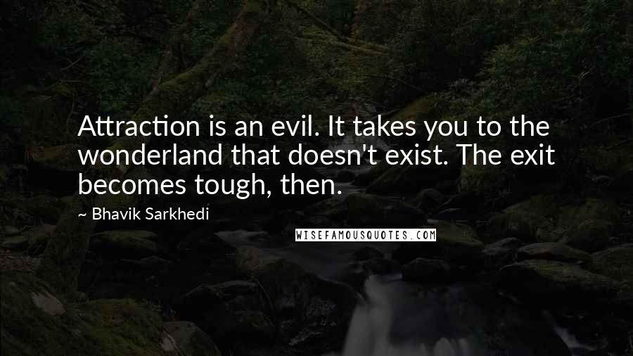Bhavik Sarkhedi quotes: Attraction is an evil. It takes you to the wonderland that doesn't exist. The exit becomes tough, then.