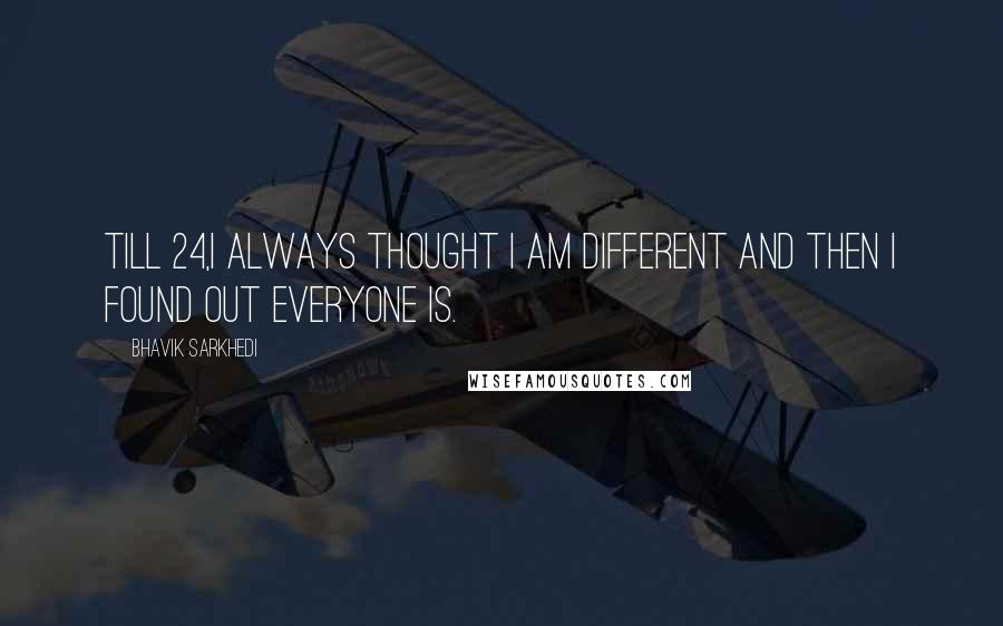 Bhavik Sarkhedi quotes: Till 24,I always thought I am different and then I found out everyone is.