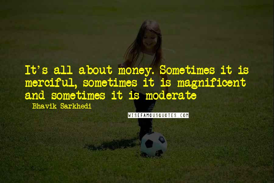 Bhavik Sarkhedi quotes: It's all about money. Sometimes it is merciful, sometimes it is magnificent and sometimes it is moderate