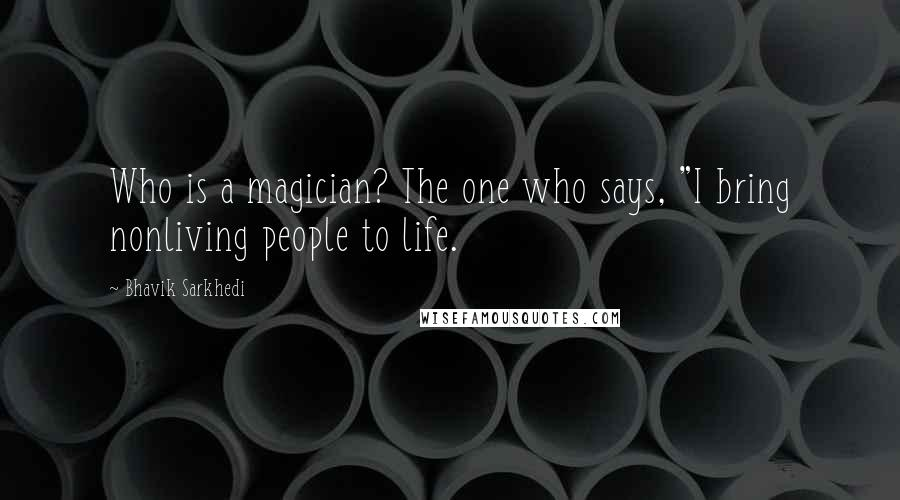 "Bhavik Sarkhedi quotes: Who is a magician? The one who says, ""I bring nonliving people to life."