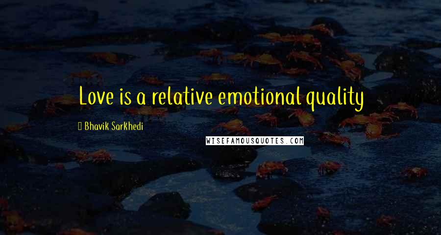 Bhavik Sarkhedi quotes: Love is a relative emotional quality