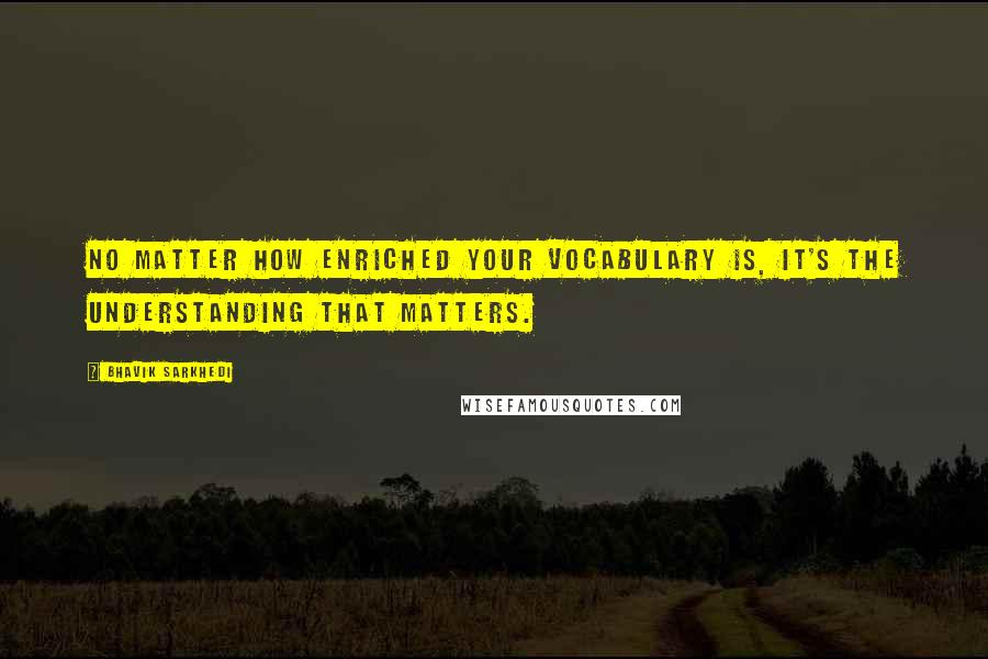 Bhavik Sarkhedi quotes: No matter how enriched your vocabulary is, it's the understanding that matters.
