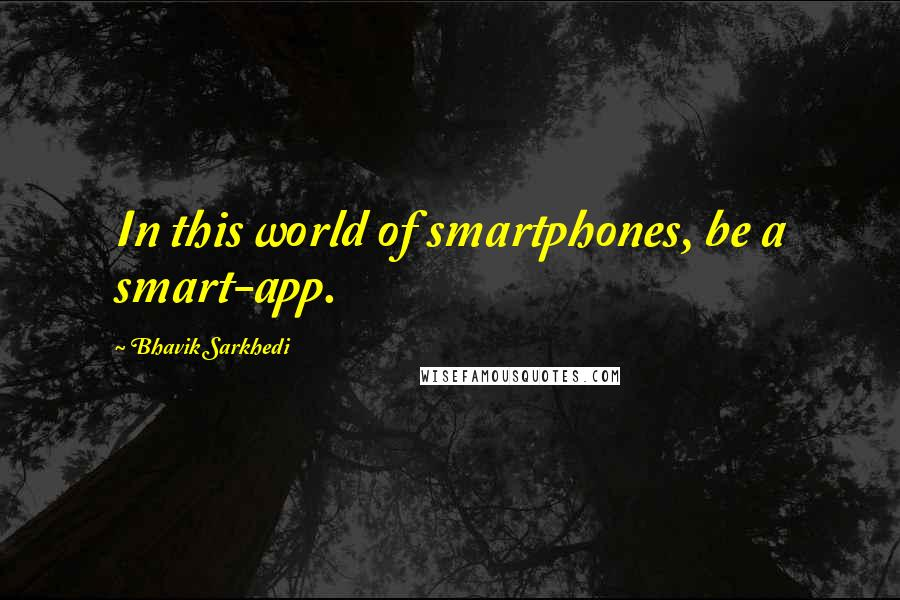 Bhavik Sarkhedi quotes: In this world of smartphones, be a smart-app.