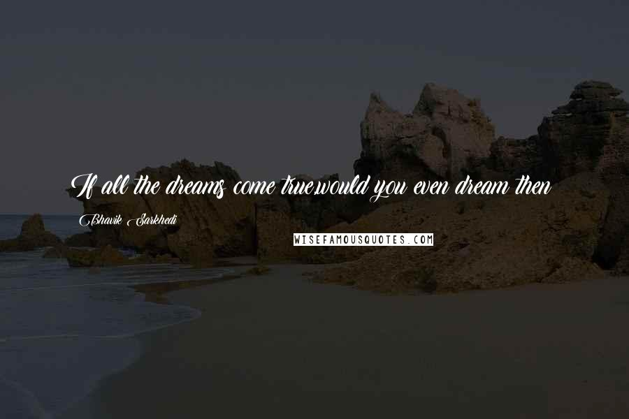 Bhavik Sarkhedi quotes: If all the dreams come true,would you even dream then?