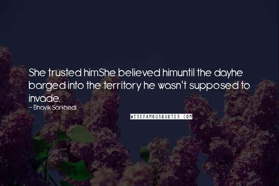 Bhavik Sarkhedi quotes: She trusted himShe believed himuntil the dayhe barged into the territory he wasn't supposed to invade.