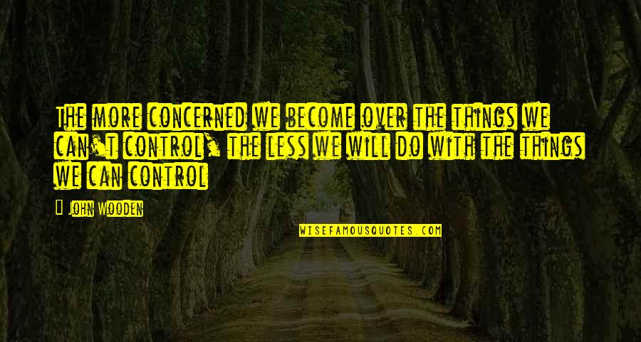 Bhendi Quotes By John Wooden: The more concerned we become over the things