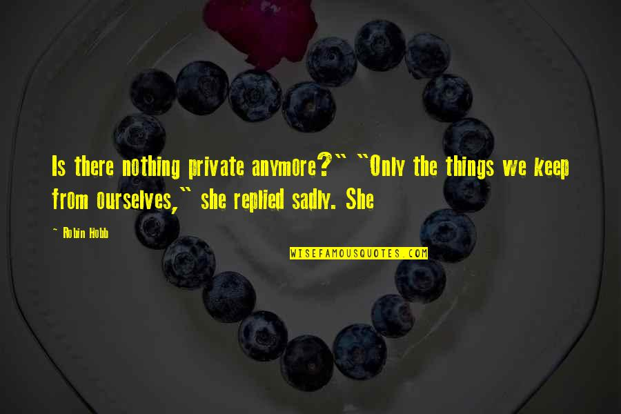 """Bhendi Quotes By Robin Hobb: Is there nothing private anymore?"""" """"Only the things"""