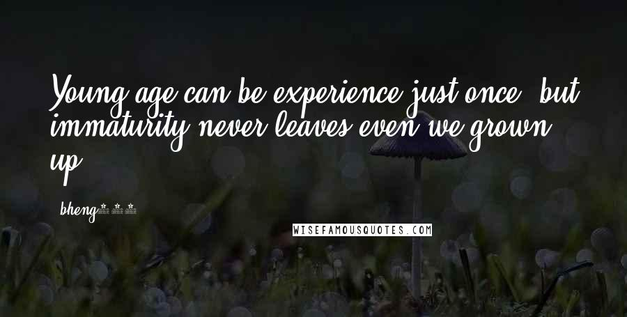 Bheng927 quotes: Young age can be experience just once, but immaturity never leaves even we grown up??