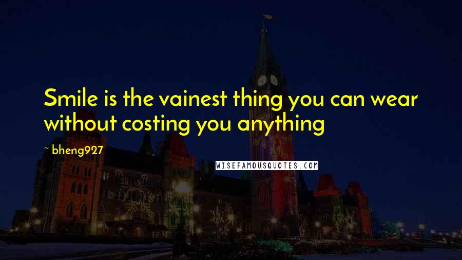Bheng927 quotes: Smile is the vainest thing you can wear without costing you anything