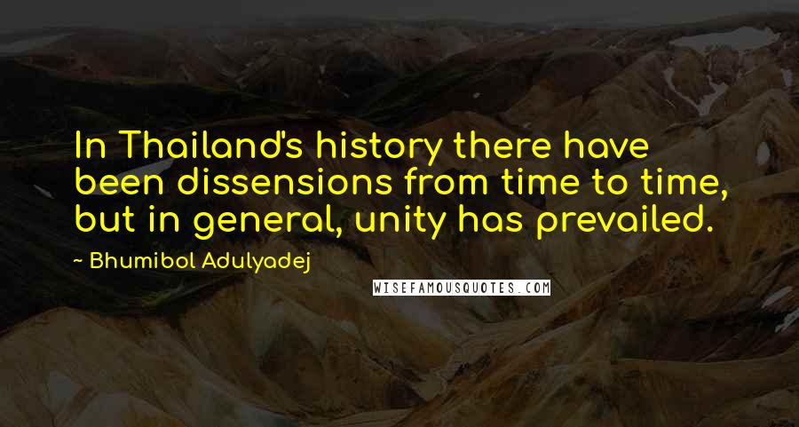 Bhumibol Adulyadej quotes: In Thailand's history there have been dissensions from time to time, but in general, unity has prevailed.