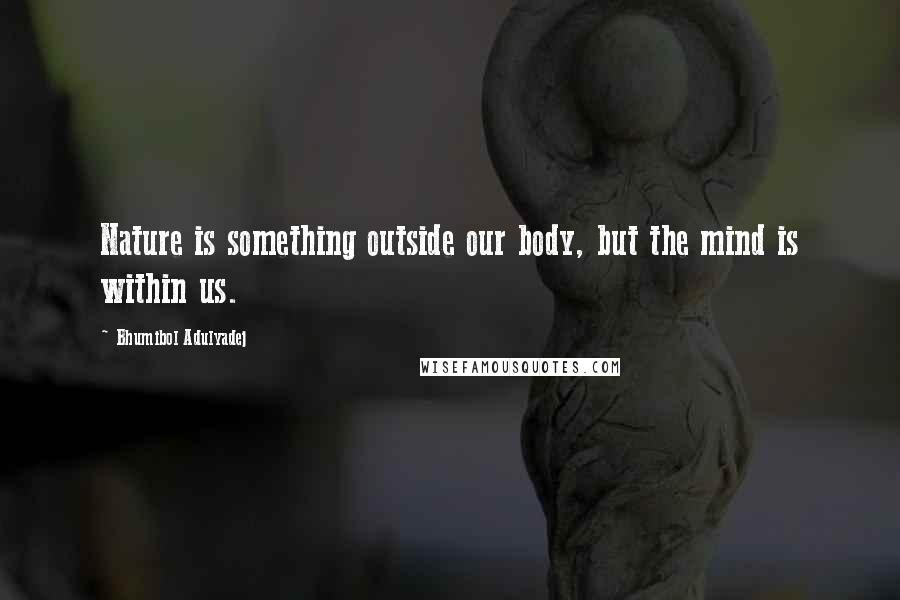 Bhumibol Adulyadej quotes: Nature is something outside our body, but the mind is within us.
