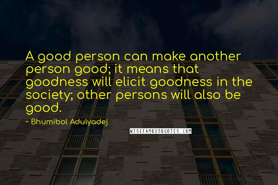 Bhumibol Adulyadej quotes: A good person can make another person good; it means that goodness will elicit goodness in the society; other persons will also be good.