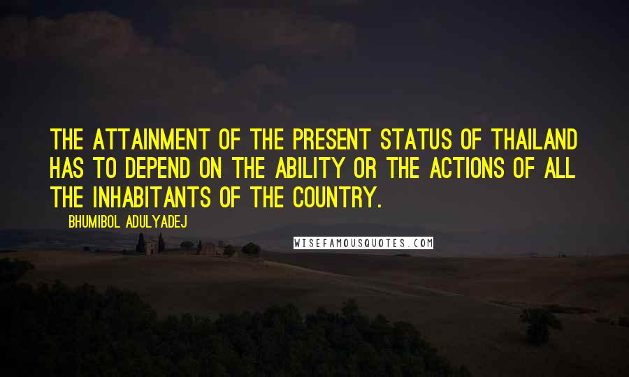 Bhumibol Adulyadej quotes: The attainment of the present status of Thailand has to depend on the ability or the actions of all the inhabitants of the country.