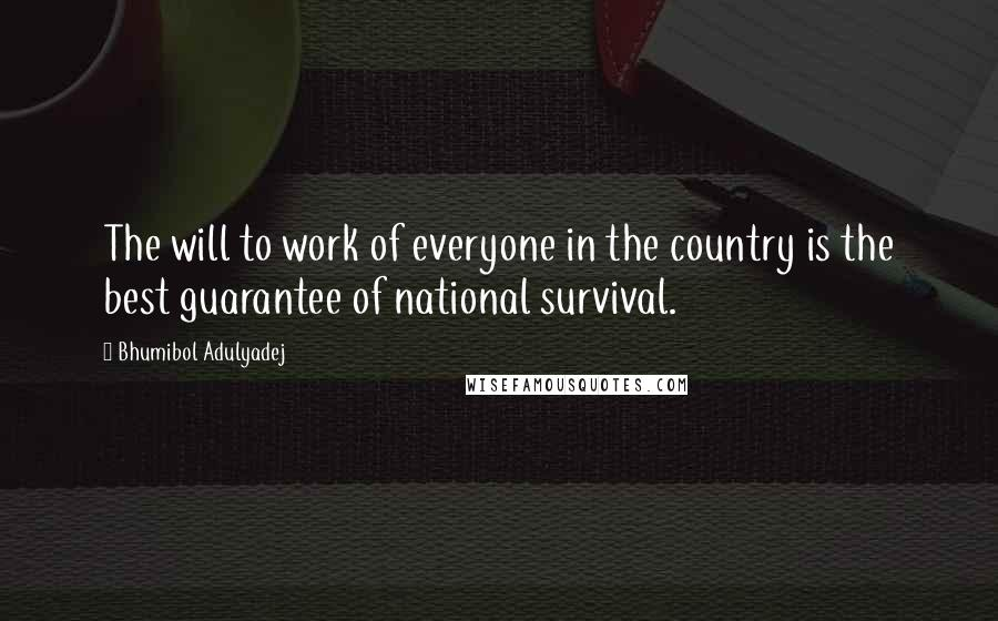 Bhumibol Adulyadej quotes: The will to work of everyone in the country is the best guarantee of national survival.