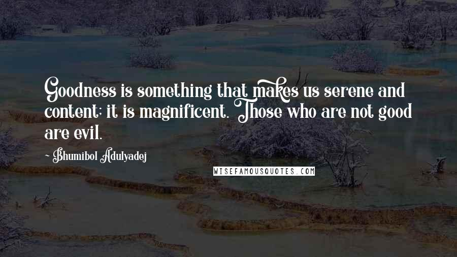 Bhumibol Adulyadej quotes: Goodness is something that makes us serene and content; it is magnificent. Those who are not good are evil.