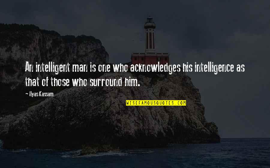 Bialystok Quotes By Ilyas Kassam: An intelligent man is one who acknowledges his