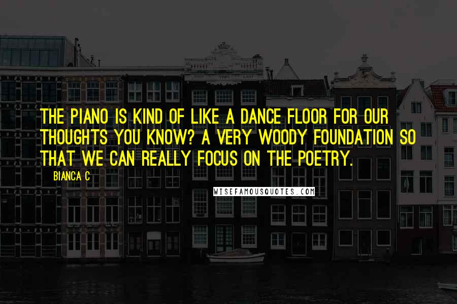 Bianca C quotes: The piano is kind of like a dance floor for our thoughts you know? A very woody foundation so that we can really focus on the poetry.