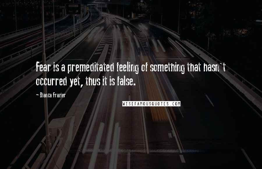 Bianca Frazier quotes: Fear is a premeditated feeling of something that hasn't occurred yet, thus it is false.