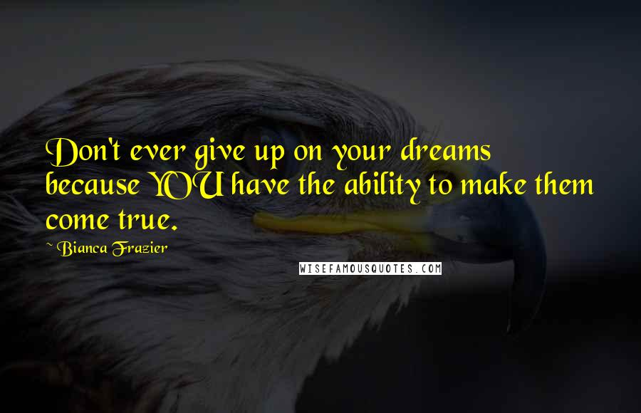 Bianca Frazier quotes: Don't ever give up on your dreams because YOU have the ability to make them come true.