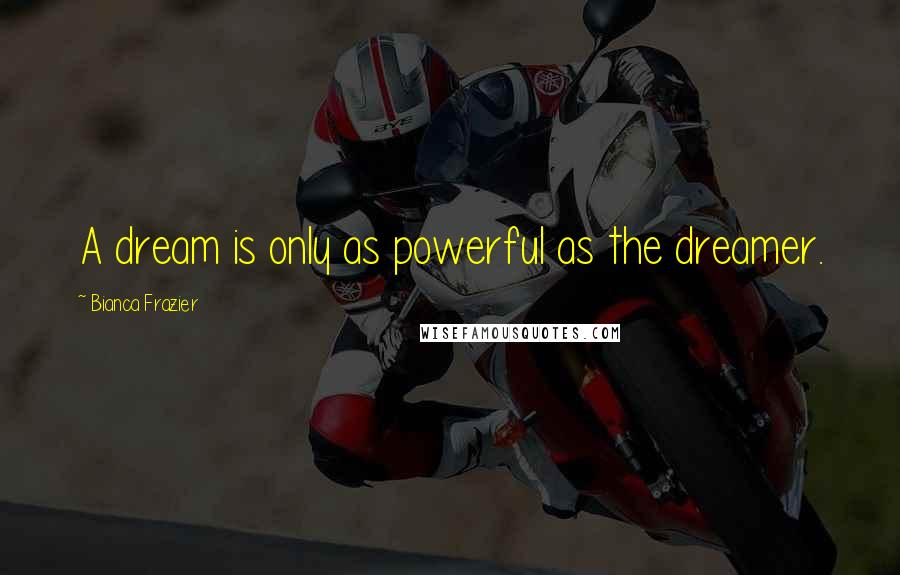 Bianca Frazier quotes: A dream is only as powerful as the dreamer.