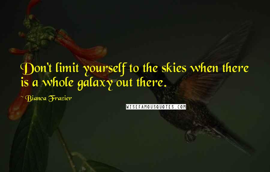 Bianca Frazier quotes: Don't limit yourself to the skies when there is a whole galaxy out there.
