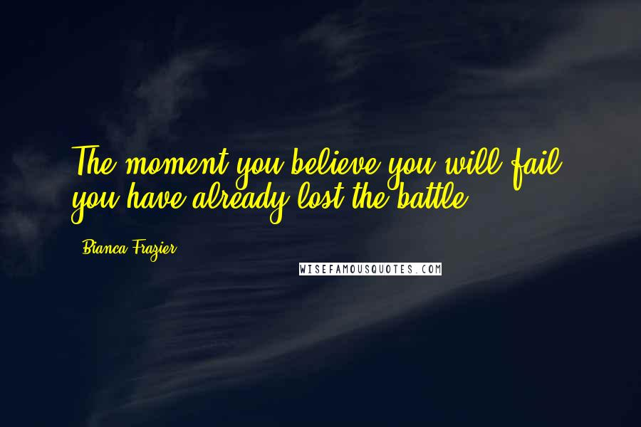 Bianca Frazier quotes: The moment you believe you will fail, you have already lost the battle.