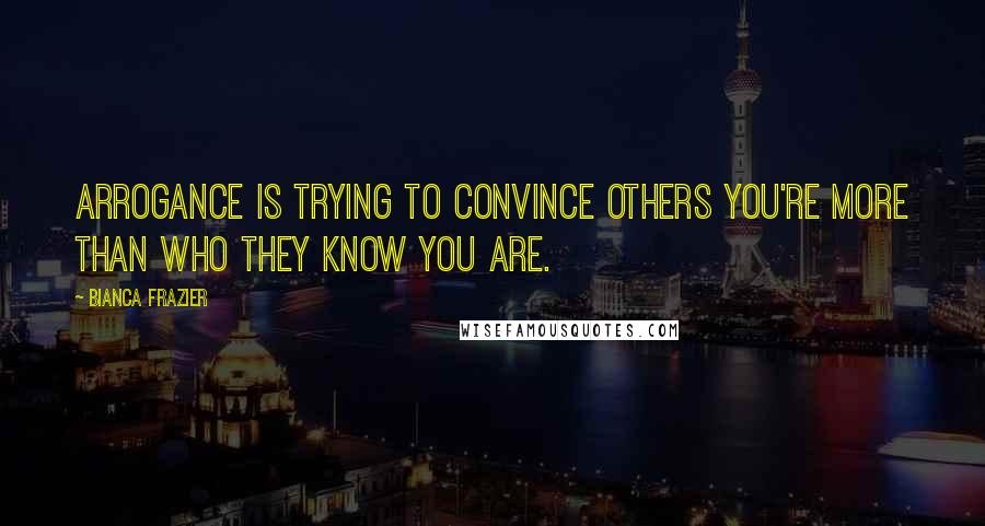 Bianca Frazier quotes: Arrogance is trying to convince others you're more than who they know you are.