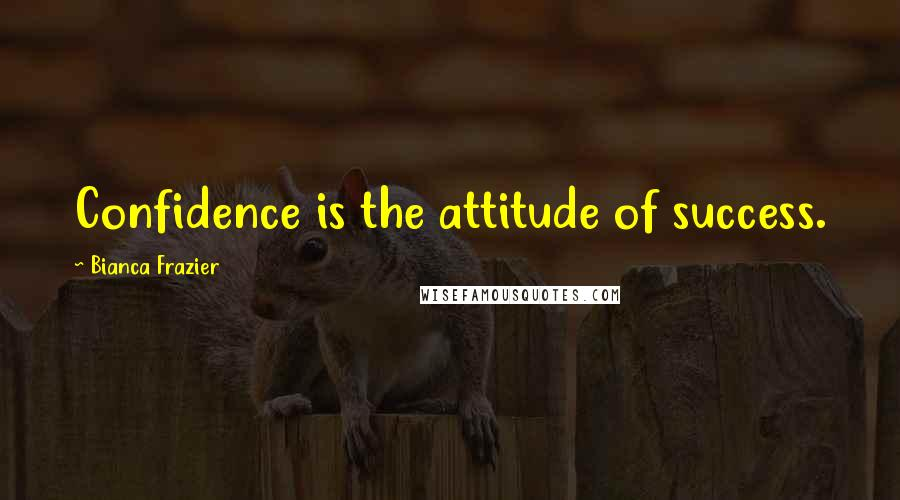 Bianca Frazier quotes: Confidence is the attitude of success.