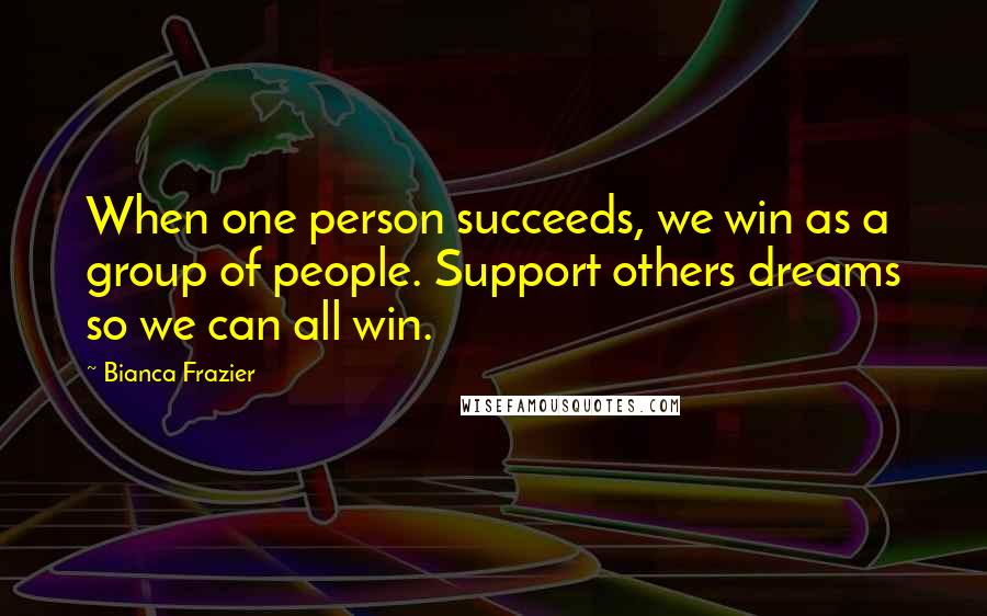 Bianca Frazier quotes: When one person succeeds, we win as a group of people. Support others dreams so we can all win.