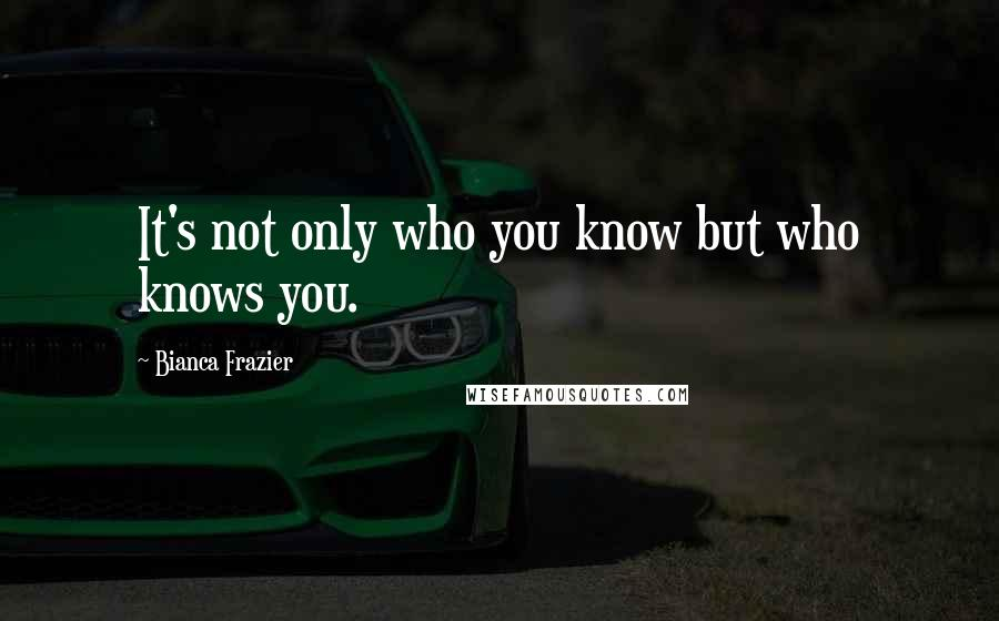 Bianca Frazier quotes: It's not only who you know but who knows you.