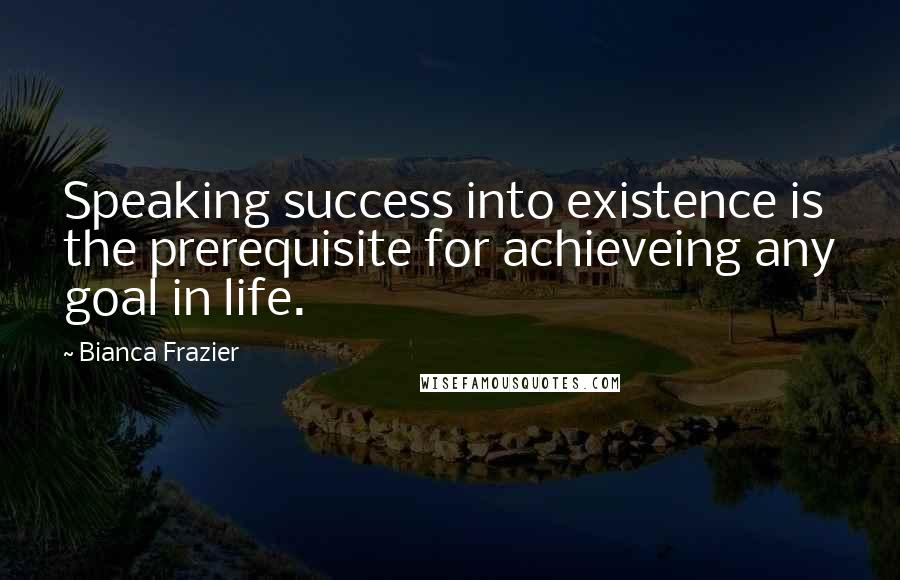 Bianca Frazier quotes: Speaking success into existence is the prerequisite for achieveing any goal in life.