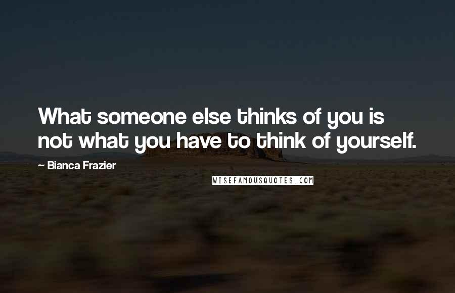 Bianca Frazier quotes: What someone else thinks of you is not what you have to think of yourself.
