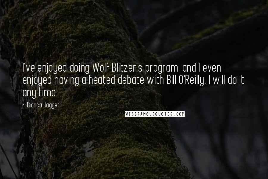 Bianca Jagger quotes: I've enjoyed doing Wolf Blitzer's program, and I even enjoyed having a heated debate with Bill O'Reilly. I will do it any time.
