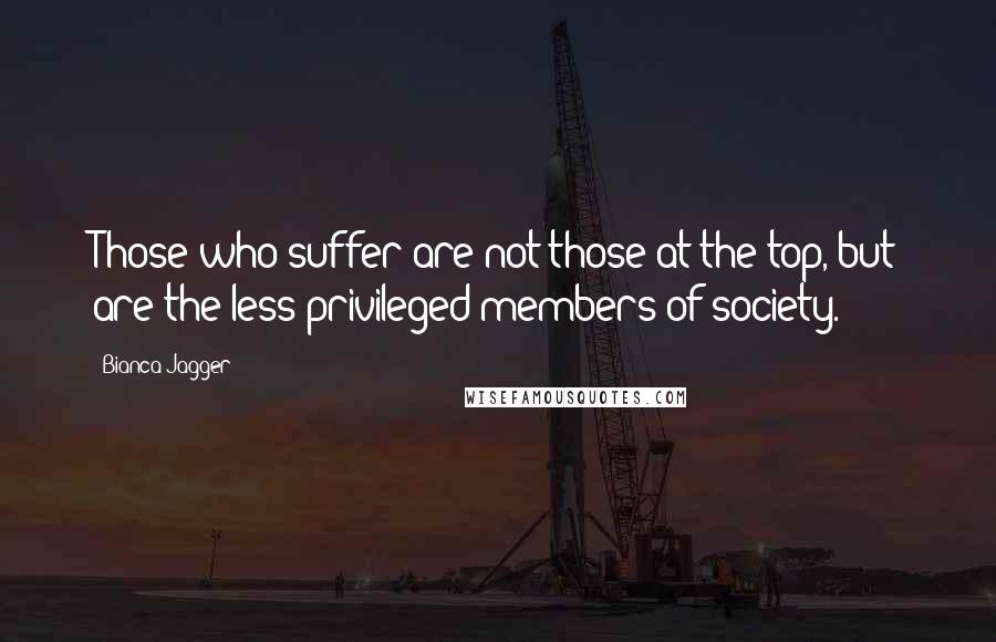 Bianca Jagger quotes: Those who suffer are not those at the top, but are the less privileged members of society.