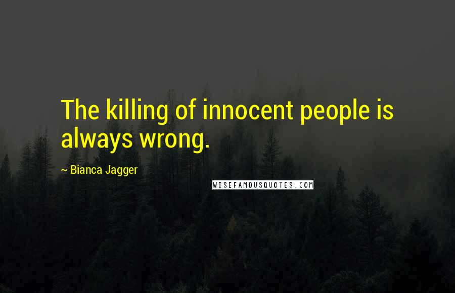 Bianca Jagger quotes: The killing of innocent people is always wrong.