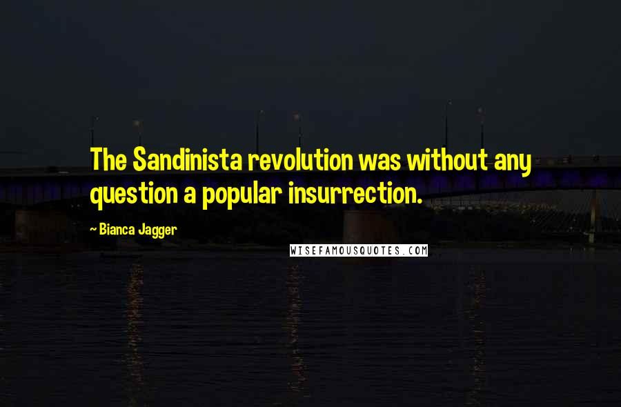 Bianca Jagger quotes: The Sandinista revolution was without any question a popular insurrection.