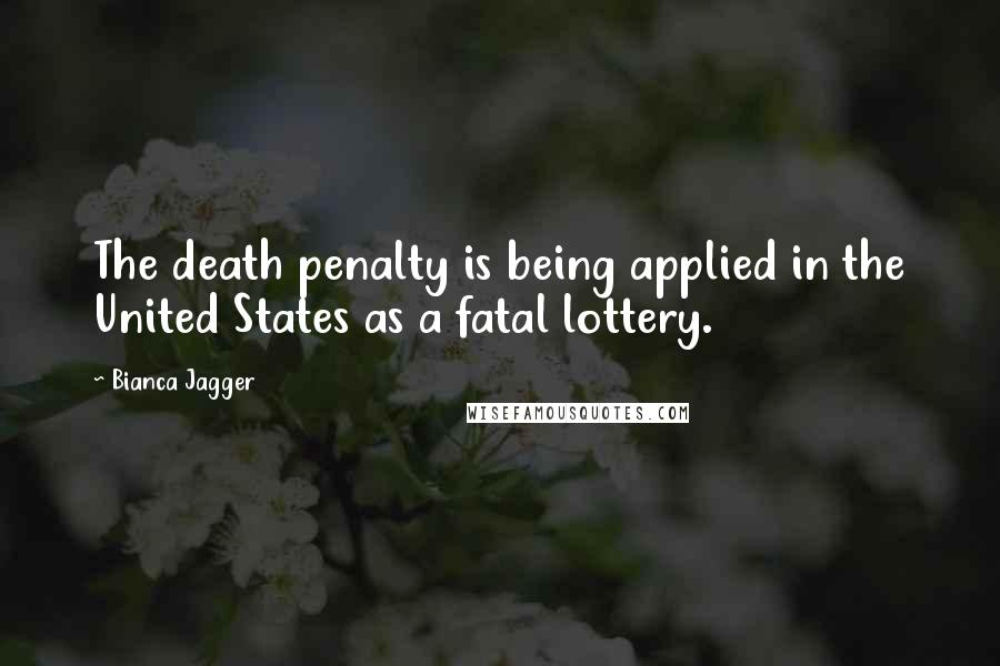 Bianca Jagger quotes: The death penalty is being applied in the United States as a fatal lottery.