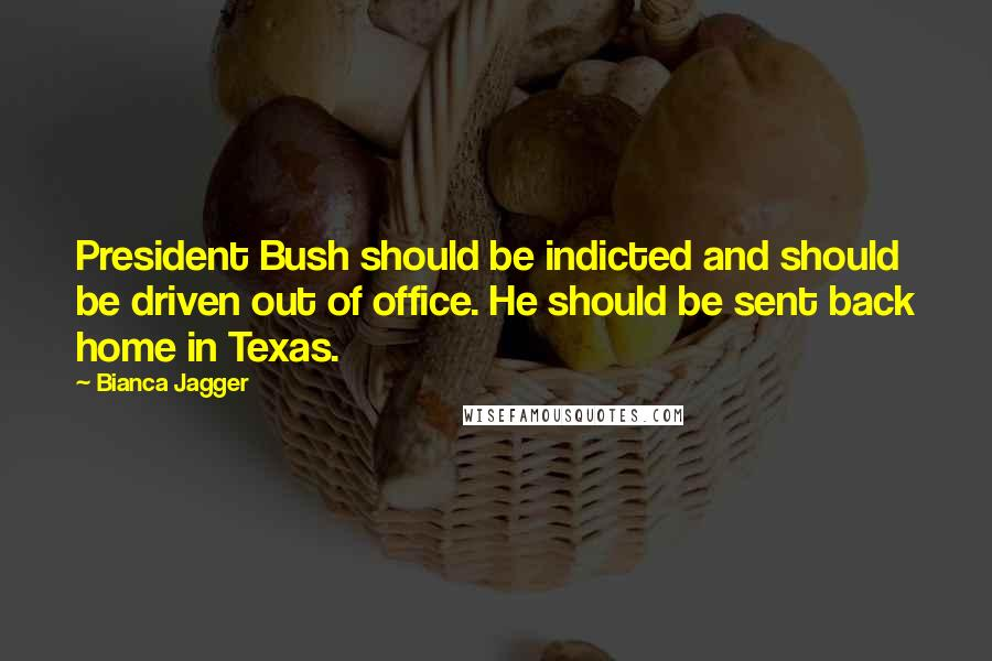 Bianca Jagger quotes: President Bush should be indicted and should be driven out of office. He should be sent back home in Texas.