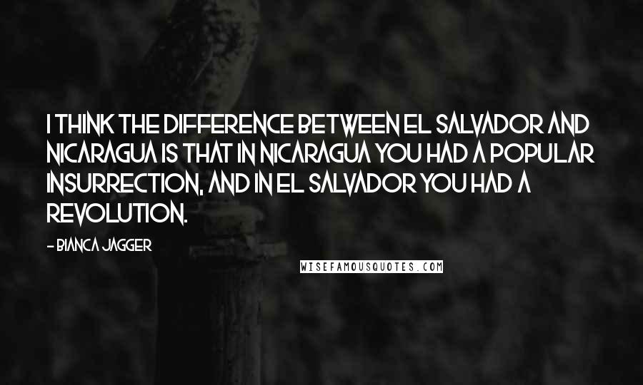 Bianca Jagger quotes: I think the difference between El Salvador and Nicaragua is that in Nicaragua you had a popular insurrection, and in El Salvador you had a revolution.